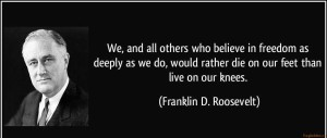 quote-we-and-all-others-who-believe-in-freedom-as-deeply-as-we-do-would-rather-die-on-our-feet-than-franklin-d-roosevelt-350178